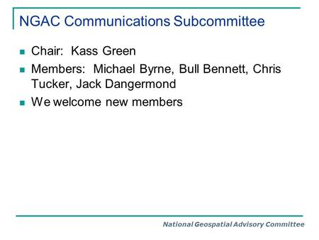 National Geospatial Advisory Committee NGAC Communications Subcommittee Chair: Kass Green Members: Michael Byrne, Bull Bennett, Chris Tucker, Jack Dangermond.