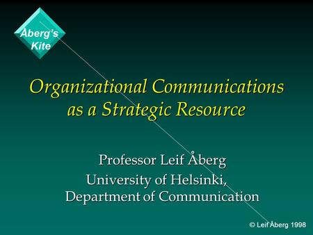 Organizational Communications as a Strategic Resource Professor Leif Åberg University of Helsinki, Department of Communication Åberg's Kite © Leif Åberg.