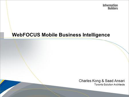 WebFOCUS Mobile Business Intelligence Charles Kong & Saad Ansari Toronto Solution Architects Copyright 2010, Information Builders. Slide 1.