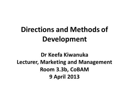 Directions and Methods of Development Dr Keefa Kiwanuka Lecturer, Marketing and Management Room 3.3b, CoBAM 9 April 2013.
