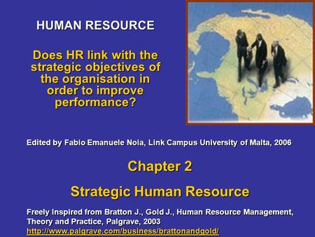 HUMAN RESOURCE Does HR link with the strategic objectives of the organisation in order to improve performance? Freely Inspired from Bratton J., Gold J.,