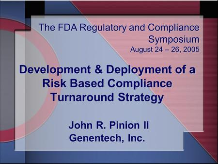 Development & Deployment of a Risk Based Compliance Turnaround Strategy John R. Pinion II Genentech, Inc. The FDA Regulatory and Compliance Symposium August.