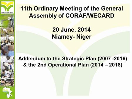11th Ordinary Meeting of the General Assembly of CORAF/WECARD 20 June, 2014 Niamey- Niger Addendum to the Strategic Plan (2007 -2016) & the 2nd Operational.