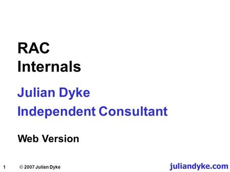 1 RAC Internals Julian Dyke Independent Consultant Web Version juliandyke.com © 2007 Julian Dyke.