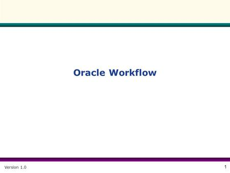 "Version 1.0 1 Oracle Workflow. Version 1.0 2 Agenda  Overview  Workflow Builder – Workflow Components – Create Workflow Process – Item Type - ""Standard"""