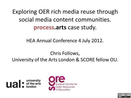 Exploring OER rich media reuse through social media content communities. process.arts case study. HEA Annual Conference 4 July 2012. Chris Follows, University.
