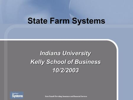 State Farm® Providing Insurance and Financial Services State Farm Systems Indiana University Kelly School of Business 10/2/2003.