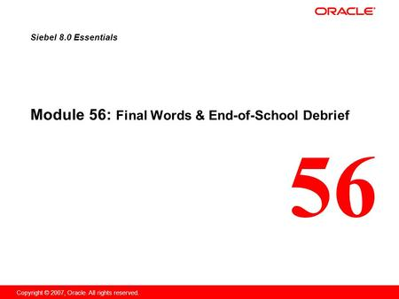 56 Copyright © 2007, Oracle. All rights reserved. Module 56: Final Words & End-of-School Debrief Siebel 8.0 Essentials.