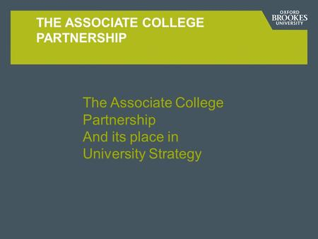 THE ASSOCIATE COLLEGE PARTNERSHIP The Associate College Partnership And its place in University Strategy.