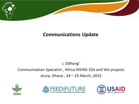 Communications Update J. Odhong' Communication Specialist, Africa RISING ESA and WA projects Accra, Ghana, 24 – 25 March, 2015.