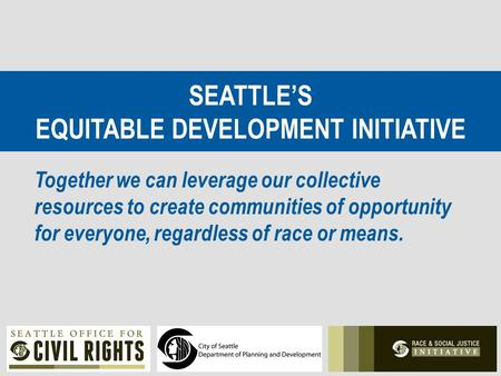 SEATTLE'S EQUITABLE DEVELOPMENT INITIATIVE Together we can leverage our collective resources to create communities of opportunity for everyone, regardless.