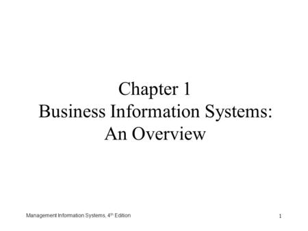 Management Information Systems, 4 th Edition 1 Chapter 1 Business Information Systems: An Overview.