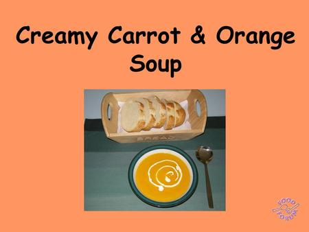Creamy Carrot & Orange Soup. Ingredients:1 x 15ml spoon sunflower oil, 600 ml water, 1 x vegetable stock cube or 1 x 5ml spoon bouillon powder, 1 onion,1.