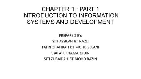 CHAPTER 1 : PART 1 INTRODUCTION TO INFORMATION SYSTEMS AND DEVELOPMENT PREPARED BY: SITI ASSILAH BT NAZLI FATIN ZHAFIRAH BT MOHD ZELANI SYAFA' BT KAMARUDIN.