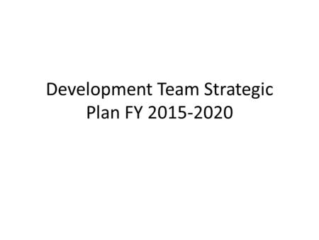 Development Team Strategic Plan FY 2015-2020. Strategic Planning Structure Mission Vision Values Internal (Strengths/Weaknesses) External (Opportunities/Threats)