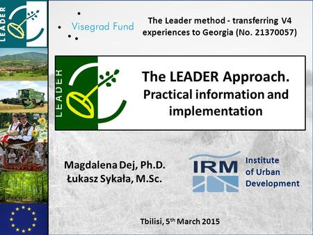 Tbilisi, 5 th March 2015 The LEADER Approach. Practical information and implementation The Leader method - transferring V4 experiences to Georgia (No.