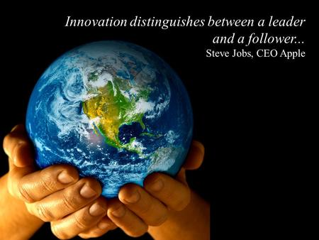 Innovation distinguishes between a leader and a follower... Steve Jobs, CEO Apple.