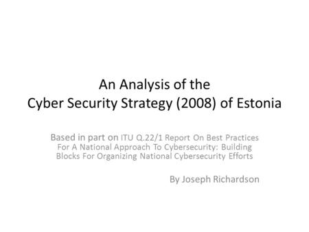 An Analysis of the Cyber Security Strategy (2008) of Estonia Based in part on ITU Q.22/1 Report On Best Practices For A National Approach To Cybersecurity: