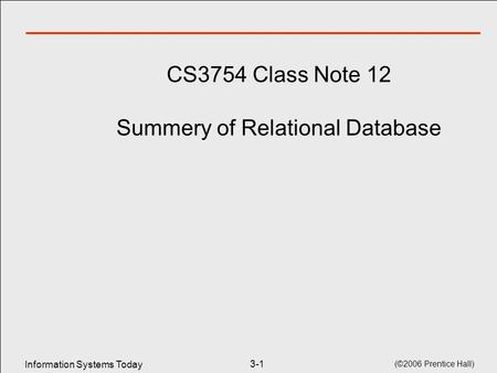 Information Systems Today (©2006 Prentice Hall) 3-1 CS3754 Class Note 12 Summery of Relational Database.