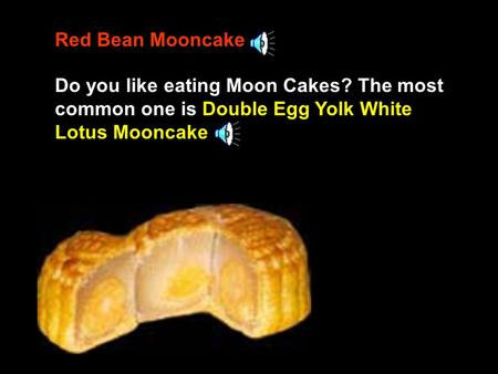 Red Bean Mooncake Do you like eating Moon Cakes? The most common one is Double Egg Yolk White Lotus Mooncake.