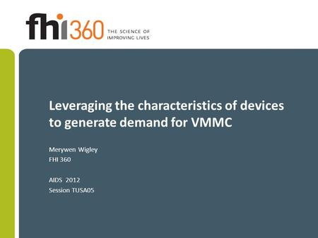 Leveraging the characteristics of devices to generate demand for VMMC Merywen Wigley FHI 360 AIDS 2012 Session TUSA05.
