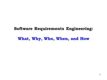 1 Software Requirements Engineering: What, Why, Who, When, and How.