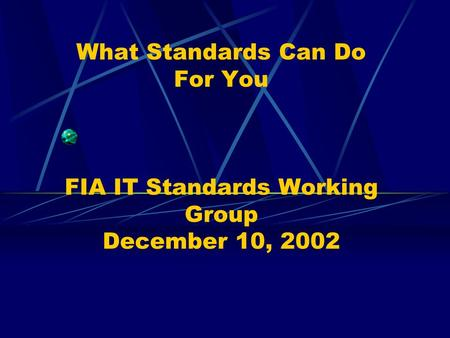 What Standards Can Do For You FIA IT Standards Working Group December 10, 2002.