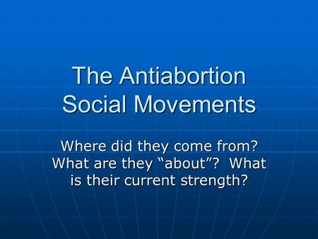 "The Antiabortion Social Movements Where did they come from? What are they ""about""? What is their current strength?"