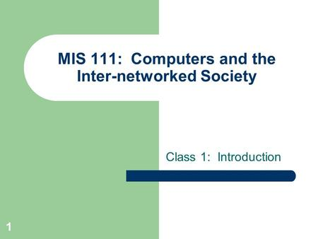 1 MIS 111: Computers and the Inter-networked Society Class 1: Introduction.