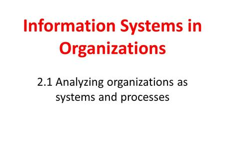 Information Systems in Organizations 2.1 Analyzing organizations as systems and processes.