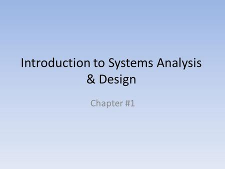 Introduction to Systems Analysis & Design Chapter #1.