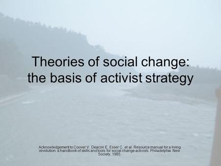 Theories of social change: the basis of activist strategy Acknowledgement to Coover V, Deacon E, Esser C, et al. Resource manual for a living revolution: