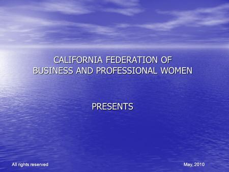 CALIFORNIA FEDERATION OF BUSINESS AND PROFESSIONAL WOMEN PRESENTS All rights reservedMay, 2010.