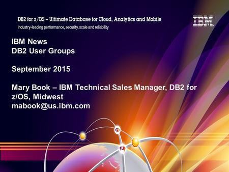 IBM News DB2 User Groups September 2015 Mary Book – IBM Technical Sales Manager, DB2 for z/OS, Midwest