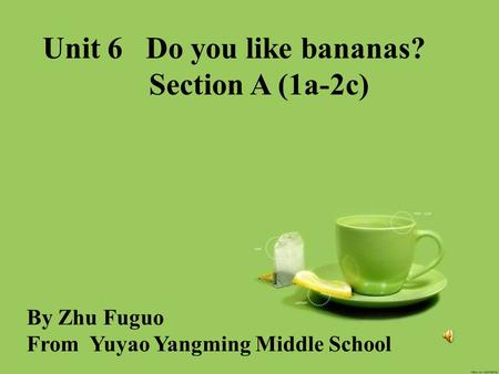 Unit 6 Do you like bananas? Section A (1a-2c) By Zhu Fuguo From Yuyao Yangming Middle School.