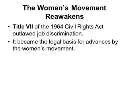 The Women's Movement Reawakens Title VII of the 1964 Civil Rights Act outlawed job discrimination. It became the legal basis for advances by the women's.