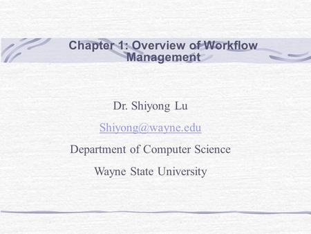 Chapter 1: Overview of Workflow Management Dr. Shiyong Lu Department of Computer Science Wayne State University.