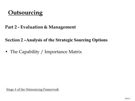Slide 1 Outsourcing Part 2 - Evaluation & Management Section 2 – Analysis of the Strategic Sourcing Options The Capability / Importance Matrix Stage 4.