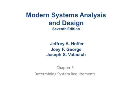 Chapter 6 Determining System Requirements Modern Systems Analysis and Design Seventh Edition Jeffrey A. Hoffer Joey F. George Joseph S. Valacich.