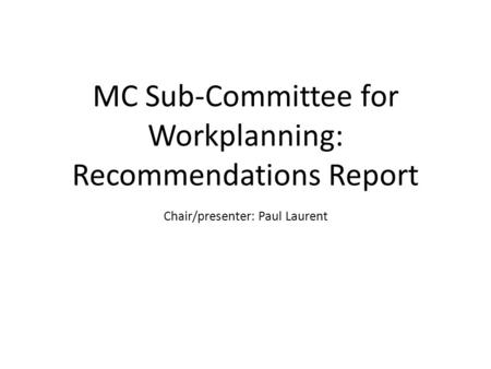 MC Sub-Committee for Workplanning: Recommendations Report Chair/presenter: Paul Laurent.