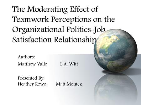 The Moderating Effect of Teamwork Perceptions on the Organizational Politics-Job Satisfaction Relationship Authors: Matthew Valle L.A. Witt Presented By: