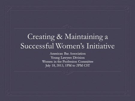 Creating & Maintaining a Successful Women's Initiative American Bar Association Young Lawyers Division Women in the Profession Committee July 18, 2013,