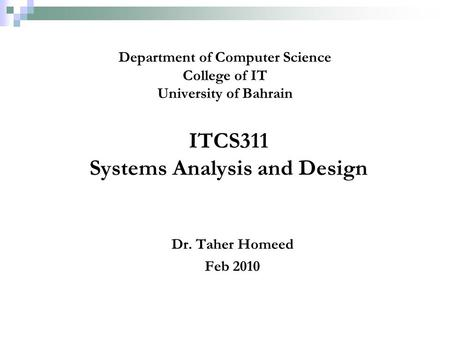ITCS311 Systems Analysis and Design Dr. Taher Homeed Feb 2010 Department of Computer Science College of IT University of Bahrain.