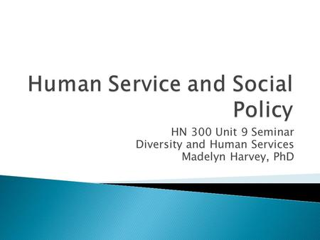HN 300 Unit 9 Seminar Diversity and Human Services Madelyn Harvey, PhD.
