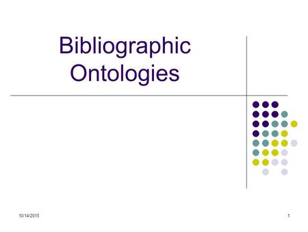 10/14/20151 Bibliographic Ontologies. Bibliontology  Providing ontology to model bibliographic information for the libraries.