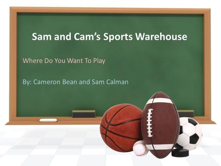 Sam and Cam's Sports Warehouse Where Do You Want To Play By: Cameron Bean and Sam Calman.