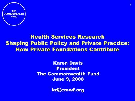 THE COMMONWEALTH FUND 1 Health Services Research Shaping Public Policy and Private Practice: How Private Foundations Contribute Karen Davis President The.