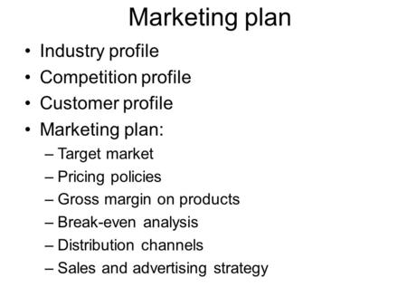 Marketing plan Industry profile Competition profile Customer profile Marketing plan: –Target market –Pricing policies –Gross margin on products –Break-even.