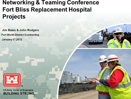 US Army Corps of Engineers BUILDING STRONG ® Networking & Teaming Conference Fort Bliss Replacement Hospital Projects Jim Bales & John Rodgers Fort Worth.