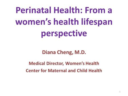 Perinatal Health: From a women's health lifespan perspective Diana Cheng, M.D. Medical Director, Women's Health Center for Maternal and Child Health 1.